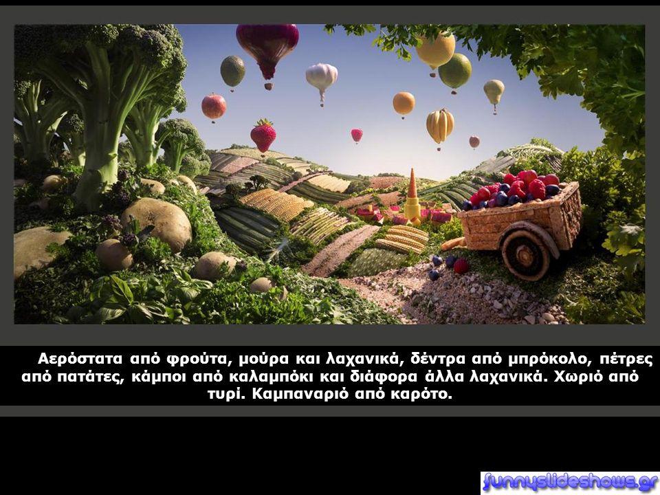 Αερόστατα από φρούτα, μούρα και λαχανικά, δέντρα από μπρόκολο, πέτρες από πατάτες, κάμποι από καλαμπόκι και διάφορα άλλα λαχανικά. Χωριό από τυρί. Καμ