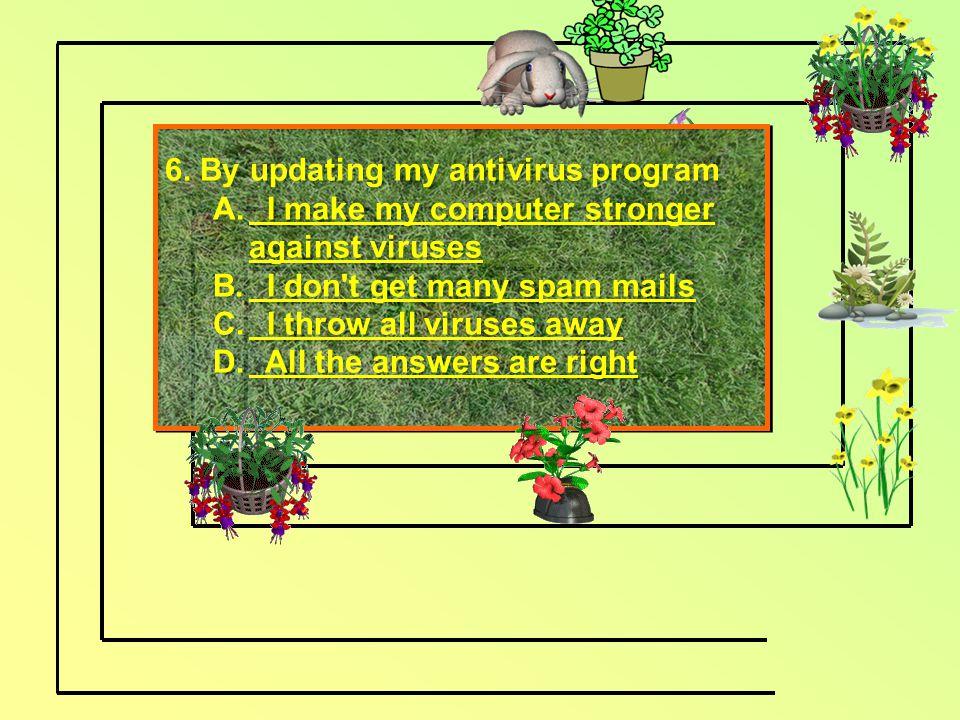6. By updating my antivirus program A.