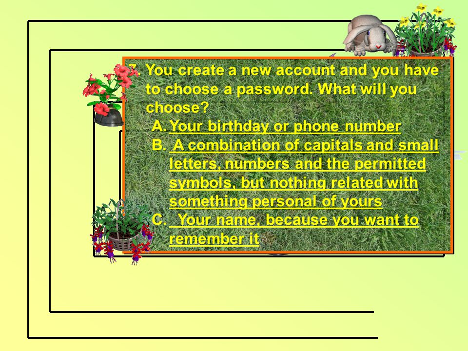 7. You create a new account and you have to choose a password. What will you choose? A.Your birthday or phone numberYour birthday or phone number B. A