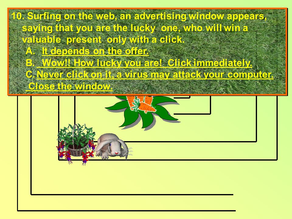 10. Surfing on the web, an advertising window appears, saying that you are the lucky one, who will win a valuable present only with a click. A. It dep