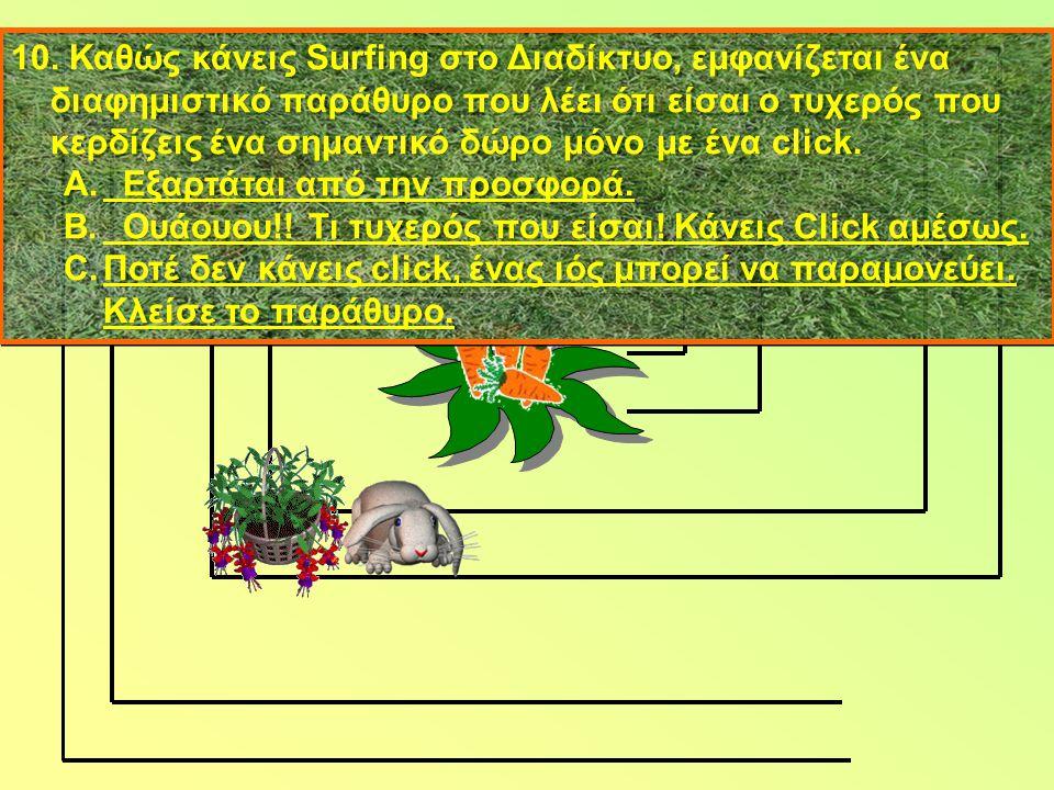 10. Καθώς κάνεις Surfing στο Διαδίκτυο, εμφανίζεται ένα διαφημιστικό παράθυρο που λέει ότι είσαι ο τυχερός που κερδίζεις ένα σημαντικό δώρο μόνο με έν