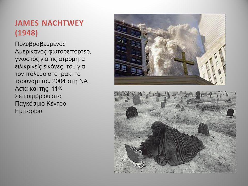 JAMES NACHTWEY (1948) Πολυβραβευμένος Αμερικανός φωτορεπόρτερ, γνωστός για τις ατρόμητα ειλικρινείς εικόνες του για τον πόλεμο στο Ιρακ, το τσουνάμι τ