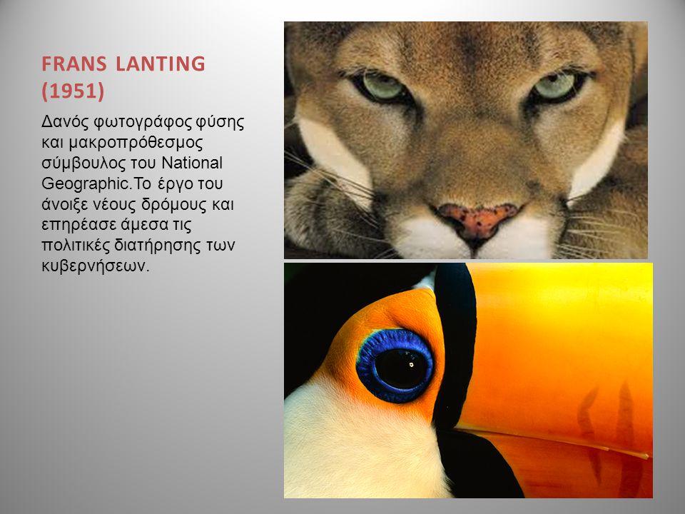 FRANS LANTING (1951) Δανός φωτογράφος φύσης και μακροπρόθεσμος σύμβουλος του National Geographic.Το έργο του άνοιξε νέους δρόμους και επηρέασε άμεσα τ