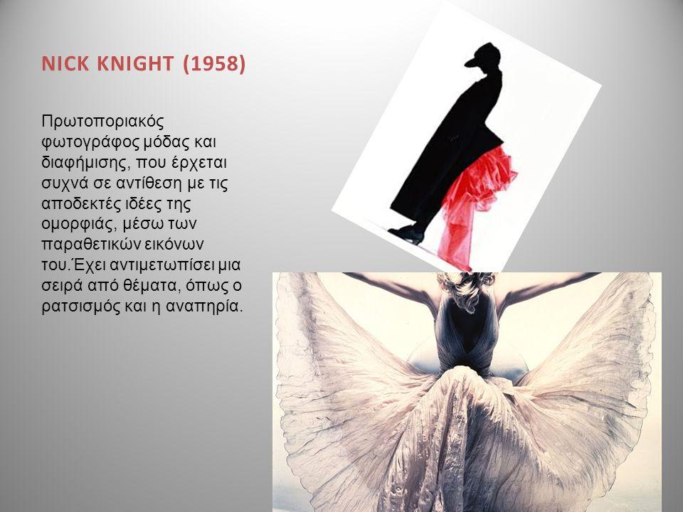 NICK KNIGHT (1958) Πρωτοποριακός φωτογράφος μόδας και διαφήμισης, που έρχεται συχνά σε αντίθεση με τις αποδεκτές ιδέες της ομορφιάς, μέσω των παραθετι