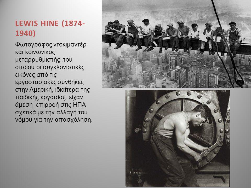 LEWIS HINE (1874- 1940) Φωτογράφος ντοκιμαντέρ και κοινωνικός μεταρρυθμιστής,του οποίου οι συγκλονιστικές εικόνες από τις εργοστασιακές συνθήκες στην
