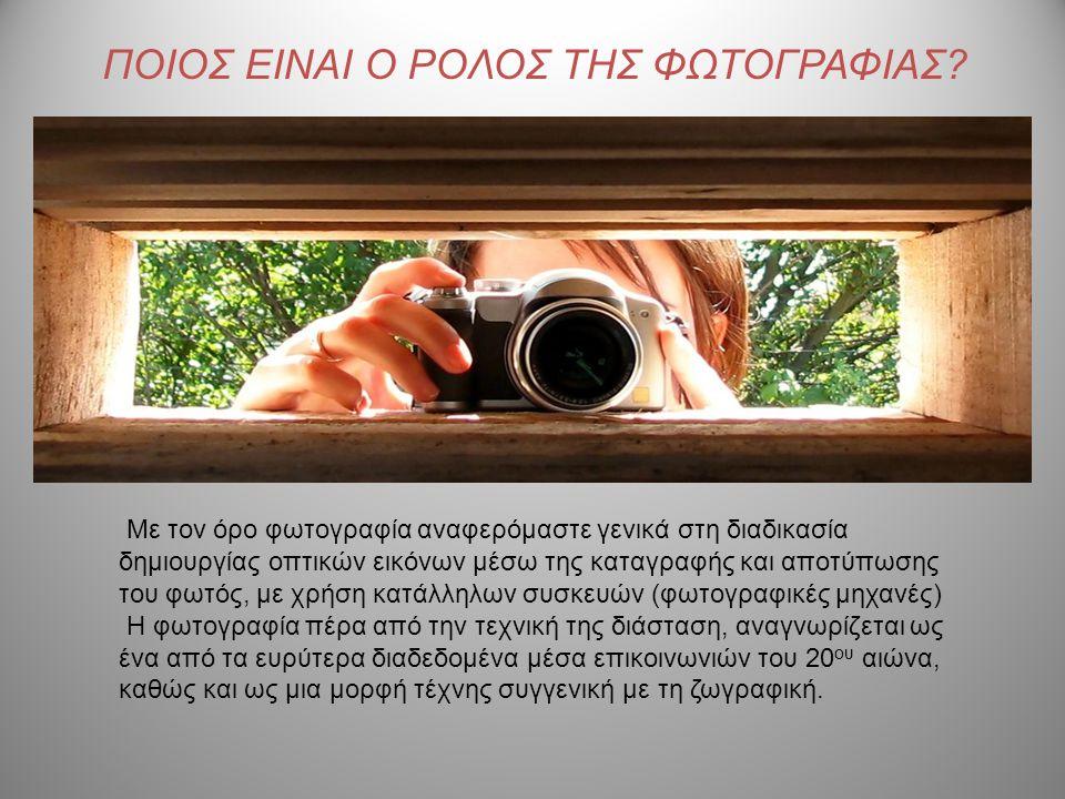 ΠΟΙΟΣ ΕΙΝΑΙ Ο ΡΟΛΟΣ ΤΗΣ ΦΩΤΟΓΡΑΦΙΑΣ? Με τον όρο φωτογραφία αναφερόμαστε γενικά στη διαδικασία δημιουργίας οπτικών εικόνων μέσω της καταγραφής και αποτ