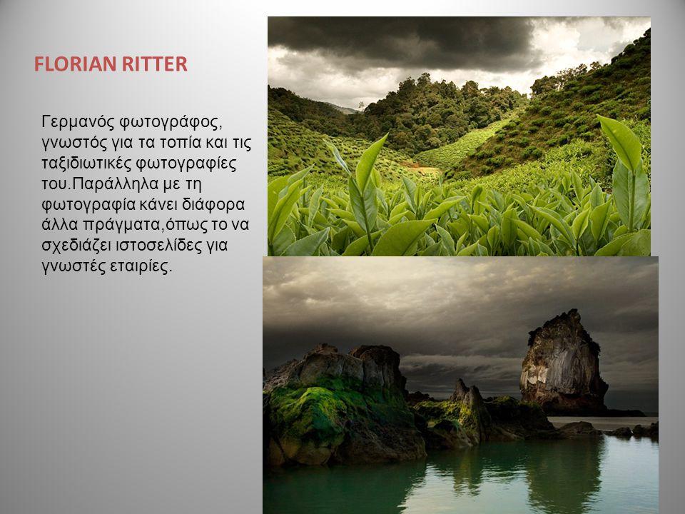 FLORIAN RITTER Γερμανός φωτογράφος, γνωστός για τα τοπία και τις ταξιδιωτικές φωτογραφίες του.Παράλληλα με τη φωτογραφία κάνει διάφορα άλλα πράγματα,ό