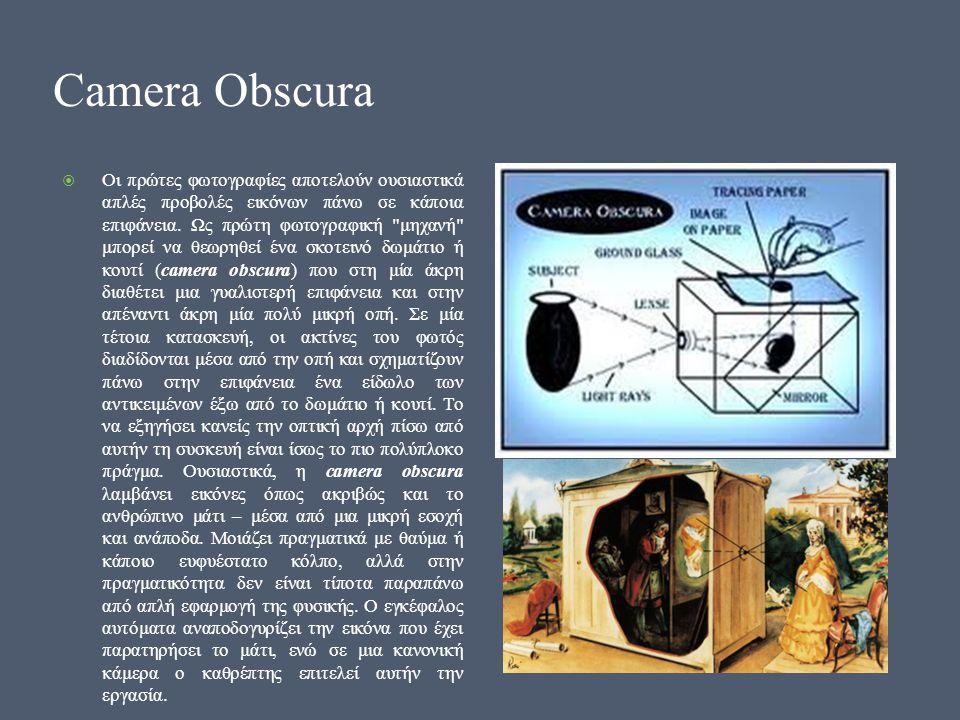 Camera Obscura  Οι πρώτες φωτογραφίες αποτελούν ουσιαστικά απλές προβολές εικόνων πάνω σε κάποια επιφάνεια.