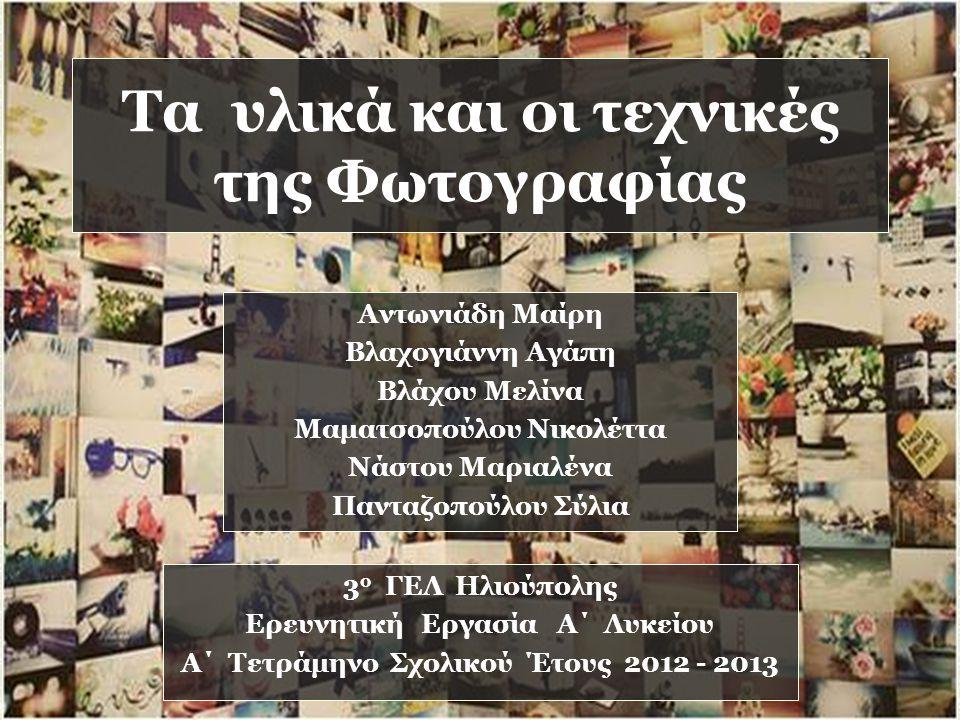 Τα υλικά και οι τεχνικές της Φωτογραφίας Αντωνιάδη Μαίρη Βλαχογιάννη Αγάπη Βλάχου Μελίνα Μαματσοπούλου Νικολέττα Νάστου Μαριαλένα Πανταζοπούλου Σύλια 3 ο ΓΕΛ Ηλιούπολης Ερευνητική Εργασία Α΄ Λυκείου Α΄ Τετράμηνο Σχολικού Έτους 2012 - 2013