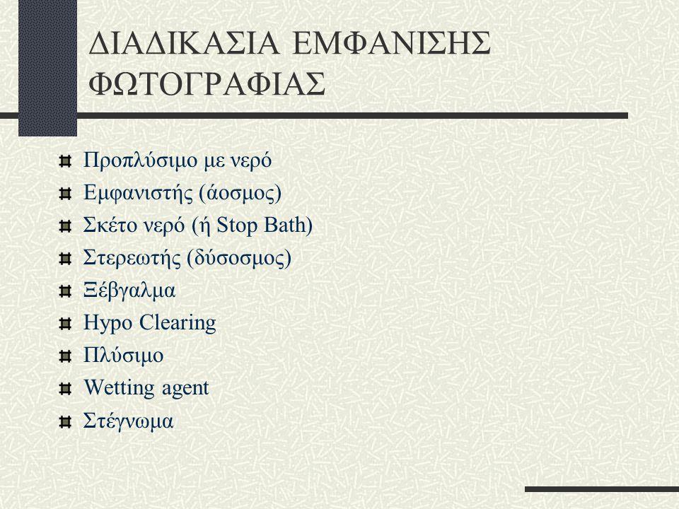 ΔΙΑΔΙΚΑΣΙΑ ΕΜΦΑΝΙΣΗΣ ΦΩΤΟΓΡΑΦΙΑΣ Προπλύσιμο με νερό Εμφανιστής (άοσμος) Σκέτο νερό (ή Stop Bath) Στερεωτής (δύσοσμος) Ξέβγαλμα Hypo Clearing Πλύσιμο Wetting agent Στέγνωμα