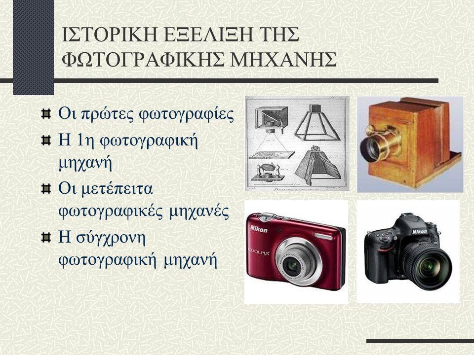 ΙΣΤΟΡΙΚΗ ΕΞΕΛΙΞΗ ΤΗΣ ΦΩΤΟΓΡΑΦΙΚΗΣ ΜΗΧΑΝΗΣ Οι πρώτες φωτογραφίες Η 1η φωτογραφική μηχανή Οι μετέπειτα φωτογραφικές μηχανές Η σύγχρονη φωτογραφική μηχανή