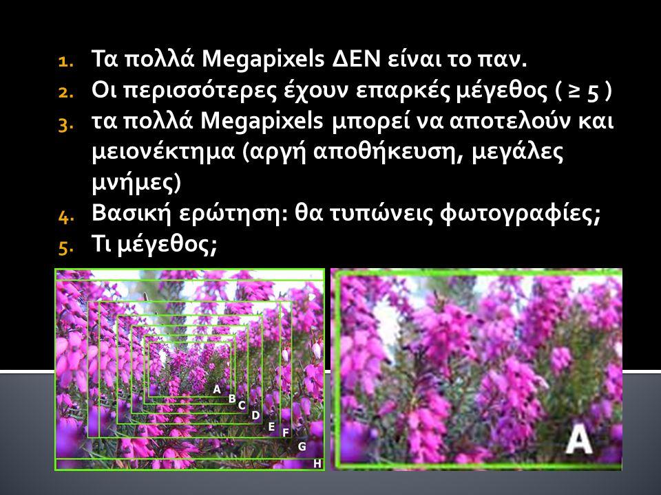 1. Τα πολλά Megapixels ΔΕΝ είναι το παν. 2. Οι περισσότερες έχουν επαρκές μέγεθος ( ≥ 5 ) 3. τα πολλά Megapixels μπορεί να αποτελούν και μειονέκτημα (
