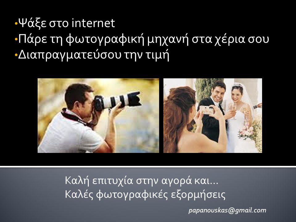 • Ψάξε στο internet • Πάρε τη φωτογραφική μηχανή στα χέρια σου • Διαπραγματεύσου την τιμή Καλή επιτυχία στην αγορά και… Καλές φωτογραφικές εξορμήσεις papanouskas@gmail.com