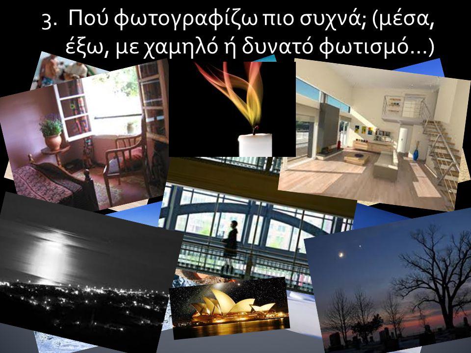 3. Πού φωτογραφίζω πιο συχνά; (μέσα, έξω, με χαμηλό ή δυνατό φωτισμό…)