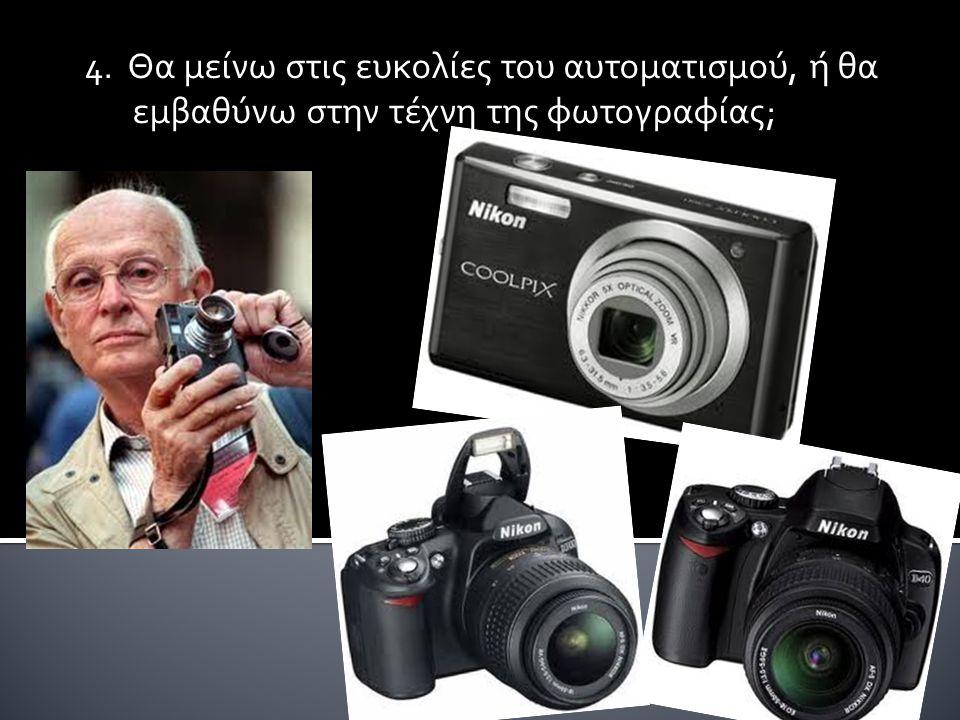 4. Θα μείνω στις ευκολίες του αυτοματισμού, ή θα εμβαθύνω στην τέχνη της φωτογραφίας;