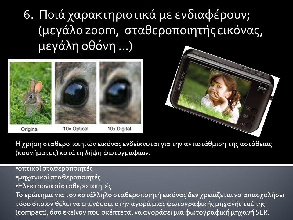 6. Ποιά χαρακτηριστικά με ενδιαφέρουν; (μεγάλο zoom, σταθεροποιητής εικόνας, μεγάλη οθόνη …) Η χρήση σταθεροποιητών εικόνας ενδείκνυται για την αντιστ