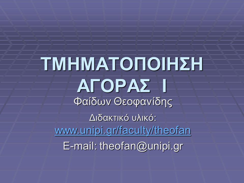 ΤΜΗΜΑΤΟΠΟΙΗΣΗ ΑΓΟΡΑΣ Ι Φαίδων Θεοφανίδης Διδακτικό υλικό: www.unipi.gr/faculty/theofan www.unipi.gr/faculty/theofan E-mail: theofan@unipi.gr
