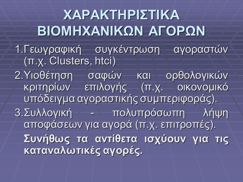 ΧΑΡΑΚΤΗΡΙΣΤΙΚΑ ΒΙΟΜΗΧΑΝΙΚΩΝ ΑΓΟΡΩΝ 1.Γεωγραφική συγκέντρωση αγοραστών (π.χ. Clusters, htci) 2.Υιοθέτηση σαφών και ορθολογικών κριτηρίων επιλογής (π.χ.