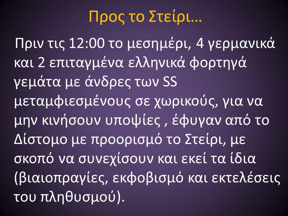 Προς το Στείρι… Πριν τις 12:00 το μεσημέρι, 4 γερμανικά και 2 επιταγμένα ελληνικά φορτηγά γεμάτα με άνδρες των SS μεταμφιεσμένους σε χωρικούς, για να μην κινήσουν υποψίες, έφυγαν από το Δίστομο με προορισμό το Στείρι, με σκοπό να συνεχίσουν και εκεί τα ίδια (βιαιοπραγίες, εκφοβισμό και εκτελέσεις του πληθυσμού).