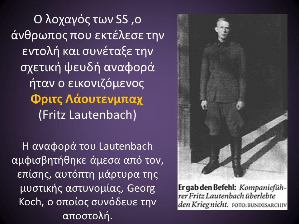 Ο λοχαγός των SS,ο άνθρωπος που εκτέλεσε την εντολή και συνέταξε την σχετική ψευδή αναφορά ήταν ο εικονιζόμενος Φριτς Λάουτενμπαχ (Fritz Lautenbach) Η αναφορά του Lautenbach αμφισβητήθηκε άμεσα από τον, επίσης, αυτόπτη μάρτυρα της μυστικής αστυνομίας, Georg Koch, o οποίος συνόδευε την αποστολή.