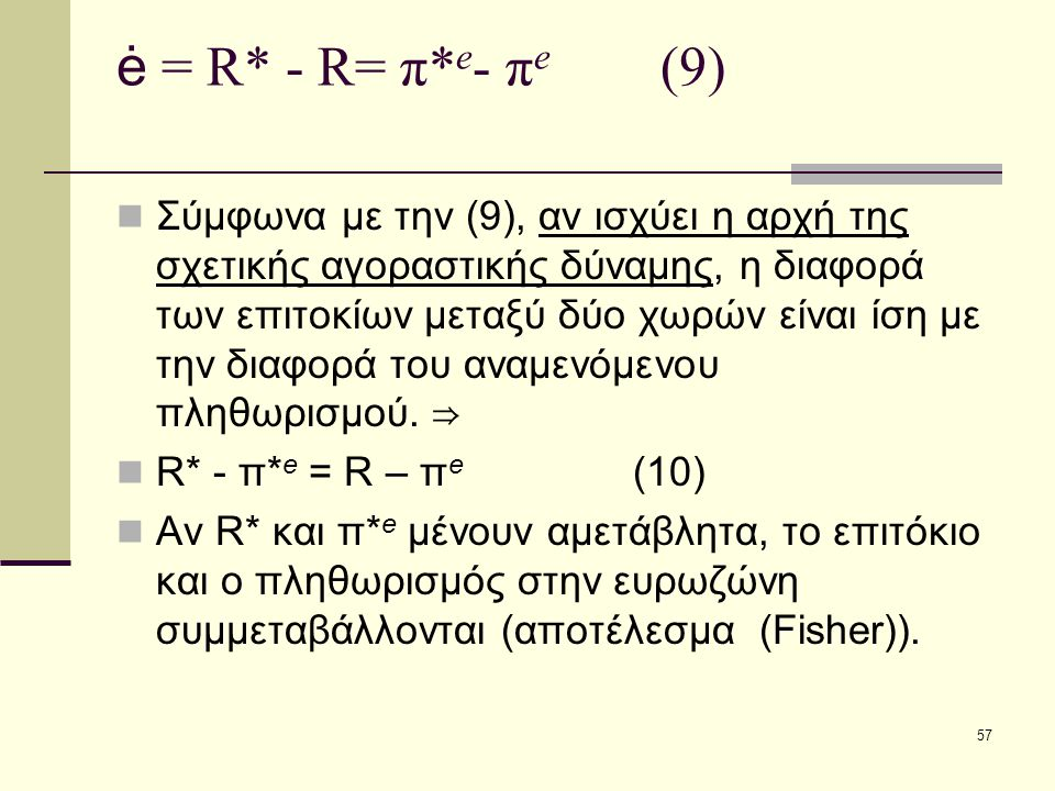 57 ė = R* - R= π* e - π e (9)  Σύμφωνα με την (9), αν ισχύει η αρχή της σχετικής αγοραστικής δύναμης, η διαφορά των επιτοκίων μεταξύ δύο χωρών είναι