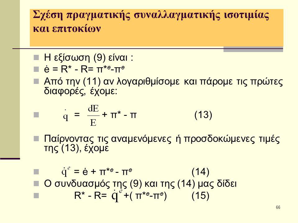 66 Σχέση πραγματικής συναλλαγματικής ισοτιμίας και επιτοκίων  Η εξίσωση (9) είναι :  ė = R* - R= π* e -π e  Από την (11) αν λογαριθμίσομε και πάρομ