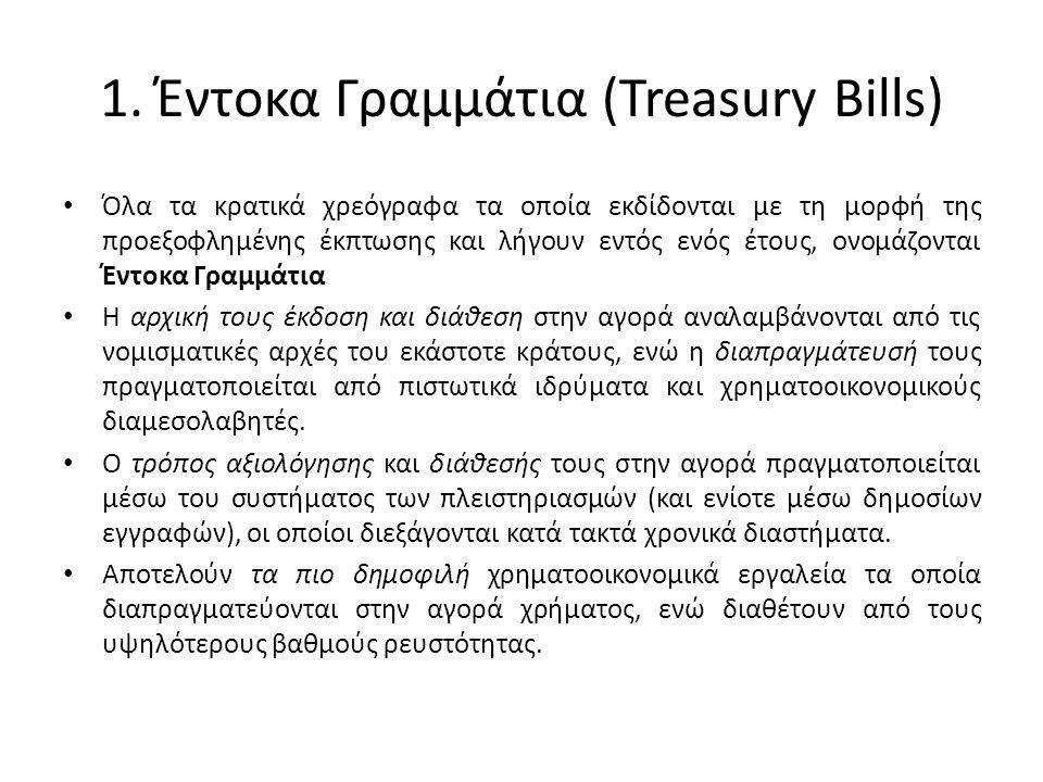 1. Έντοκα Γραμμάτια (Treasury Bills) • Όλα τα κρατικά χρεόγραφα τα οποία εκδίδονται με τη μορφή της προεξοφλημένης έκπτωσης και λήγουν εντός ενός έτου