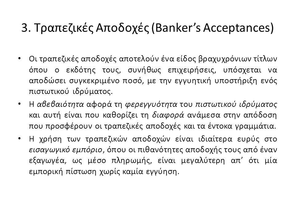 3. Τραπεζικές Αποδοχές (Banker's Acceptances) • Οι τραπεζικές αποδοχές αποτελούν ένα είδος βραχυχρόνιων τίτλων όπου ο εκδότης τους, συνήθως επιχειρήσε