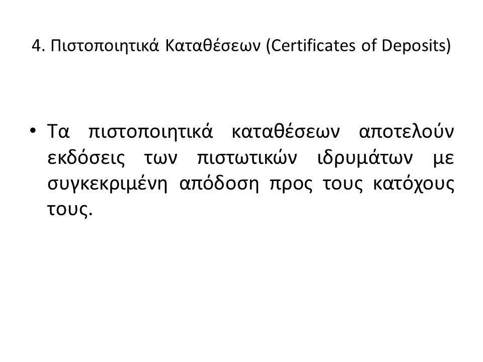 4. Πιστοποιητικά Καταθέσεων (Certificates of Deposits) • Τα πιστοποιητικά καταθέσεων αποτελούν εκδόσεις των πιστωτικών ιδρυμάτων με συγκεκριμένη απόδο