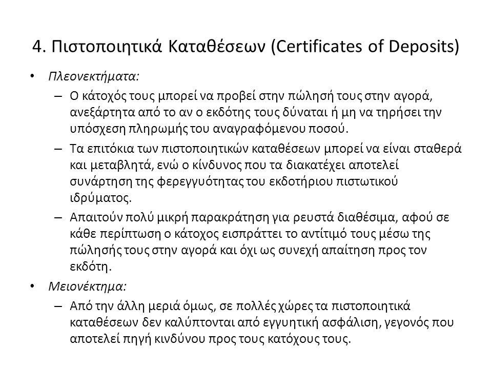4. Πιστοποιητικά Καταθέσεων (Certificates of Deposits) • Πλεονεκτήματα: – Ο κάτοχός τους μπορεί να προβεί στην πώλησή τους στην αγορά, ανεξάρτητα από