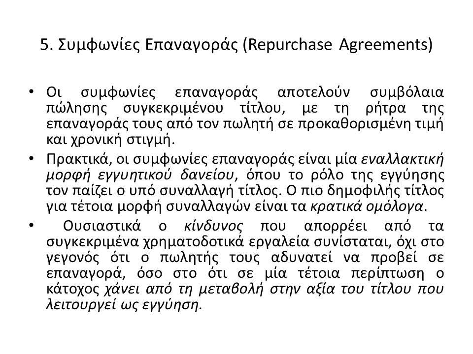 5. Συμφωνίες Επαναγοράς (Repurchase Agreements) • Οι συμφωνίες επαναγοράς αποτελούν συμβόλαια πώλησης συγκεκριμένου τίτλου, με τη ρήτρα της επαναγοράς