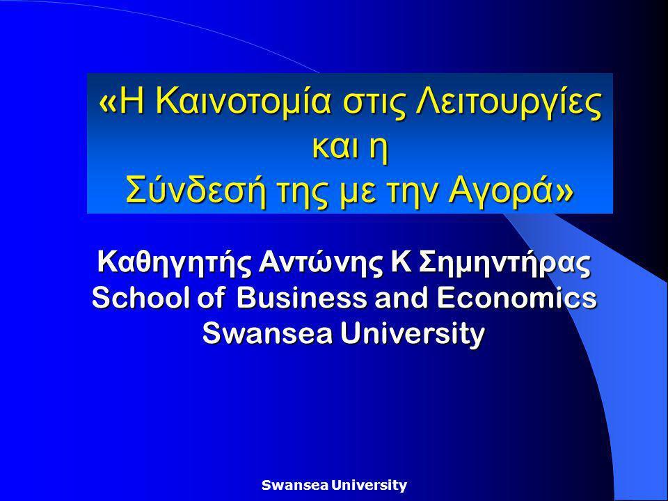 Swansea University Καθηγητής Αντώνης Κ Σημηντήρας School of Business and Economics Swansea University « Η Καινοτομία στις Λειτουργίες και η Σύνδεσή της με την Αγορά »