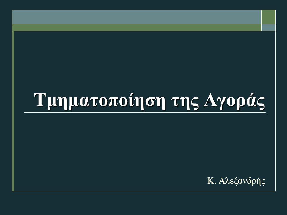 Τμηματοποίηση της Αγοράς Τμηματοποίηση της Αγοράς Κ. Αλεξανδρής