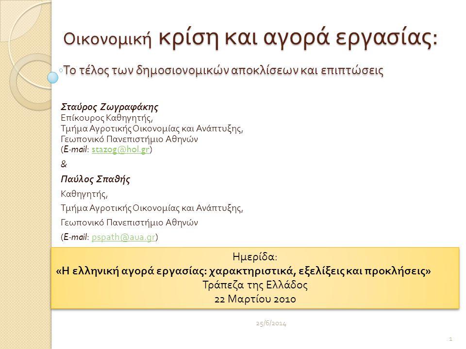 Οικονομική κρίση και αγορά εργασίας : Το τέλος των δημοσιονομικών αποκλίσεων και επιπτώσεις Σταύρος Ζωγραφάκης Επίκουρος Καθηγητής, Τμήμα Αγροτικής Οικονομίας και Ανάπτυξης, Γεωπονικό Πανεπιστήμιο Αθηνών (E-mail: stazog@hol.gr)stazog@hol.gr & Παύλος Σπαθής Καθηγητής, Τμήμα Αγροτικής Οικονομίας και Ανάπτυξης, Γεωπονικό Πανεπιστήμιο Αθηνών (E-mail: pspath@aua.gr)pspath@aua.gr 25/6/2014 1 Ημερίδα : « Η ελληνική αγορά εργασίας : χαρακτηριστικά, εξελίξεις και π ροκλήσεις » Τρά π εζα της Ελλάδος 22 Μαρτίου 2010 Ημερίδα : « Η ελληνική αγορά εργασίας : χαρακτηριστικά, εξελίξεις και π ροκλήσεις » Τρά π εζα της Ελλάδος 22 Μαρτίου 2010