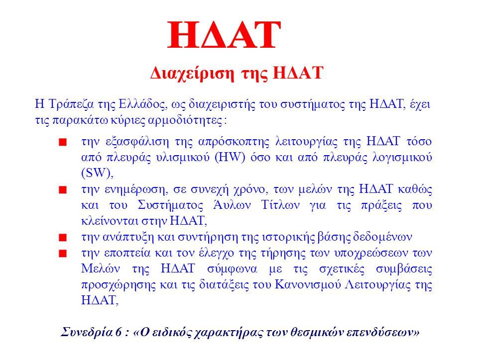 Διαχείριση της ΗΔΑΤ την εξασφάλιση της απρόσκοπτης λειτουργίας της ΗΔΑΤ τόσο από πλευράς υλισμικού (HW) όσο και από πλευράς λογισμικού (SW), την ενημέρωση, σε συνεχή χρόνο, των μελών της ΗΔΑΤ καθώς και του Συστήματος Άυλων Τίτλων για τις πράξεις που κλείνονται στην ΗΔΑΤ, την ανάπτυξη και συντήρηση της ιστορικής βάσης δεδομένων την εποπτεία και τον έλεγχο της τήρησης των υποχρεώσεων των Μελών της ΗΔΑΤ σύμφωνα με τις σχετικές συμβάσεις προσχώρησης και τις διατάξεις του Κανονισμού Λειτουργίας της ΗΔΑΤ, Η Τράπεζα της Ελλάδος, ως διαχειριστής του συστήματος της ΗΔΑΤ, έχει τις παρακάτω κύριες αρμοδιότητες : Συνεδρία 6 : «Ο ειδικός χαρακτήρας των θεσμικών επενδύσεων»