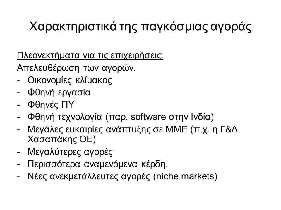 Χαρακτηριστικά της παγκόσμιας αγοράς Πλεονεκτήματα για τις επιχειρήσεις: Απελευθέρωση των αγορών. -Οικονομίες κλίμακος -Φθηνή εργασία -Φθηνές ΠΥ -Φθην