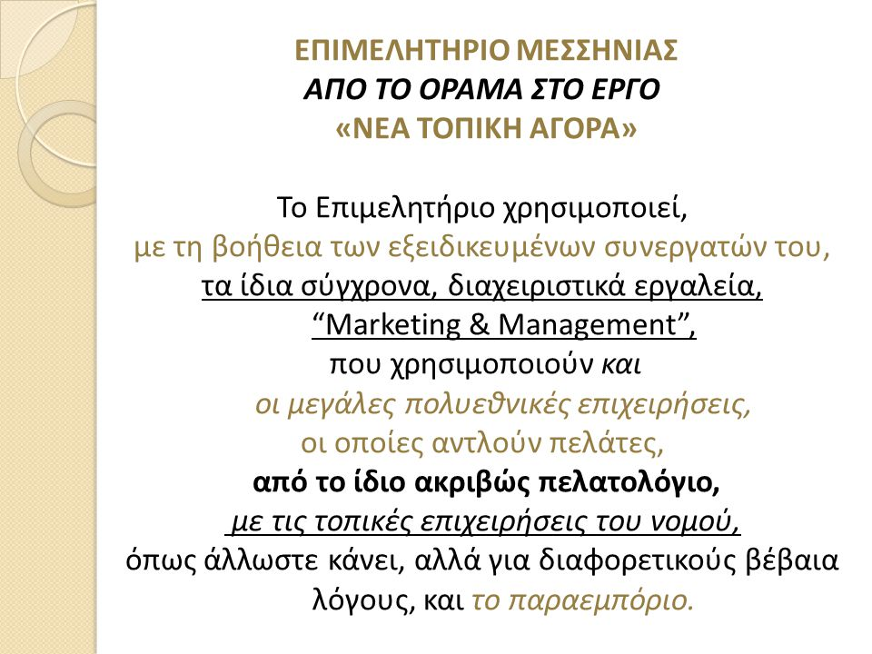 ΕΠΙΜΕΛΗΤΗΡΙΟ ΜΕΣΣΗΝΙΑΣ ΑΠΟ ΤΟ ΟΡΑΜΑ ΣΤΟ ΕΡΓΟ «ΝΕΑ ΤΟΠΙΚΗ ΑΓΟΡΑ» Το Επιμελητήριο χρησιμοποιεί, με τη βοήθεια των εξειδικευμένων συνεργατών του, τα ίδια σύγχρονα, διαχειριστικά εργαλεία, Marketing & Management , που χρησιμοποιούν και οι μεγάλες πολυεθνικές επιχειρήσεις, οι οποίες αντλούν πελάτες, από το ίδιο ακριβώς πελατολόγιο, με τις τοπικές επιχειρήσεις του νομού, όπως άλλωστε κάνει, αλλά για διαφορετικούς βέβαια λόγους, και το παραεμπόριο.