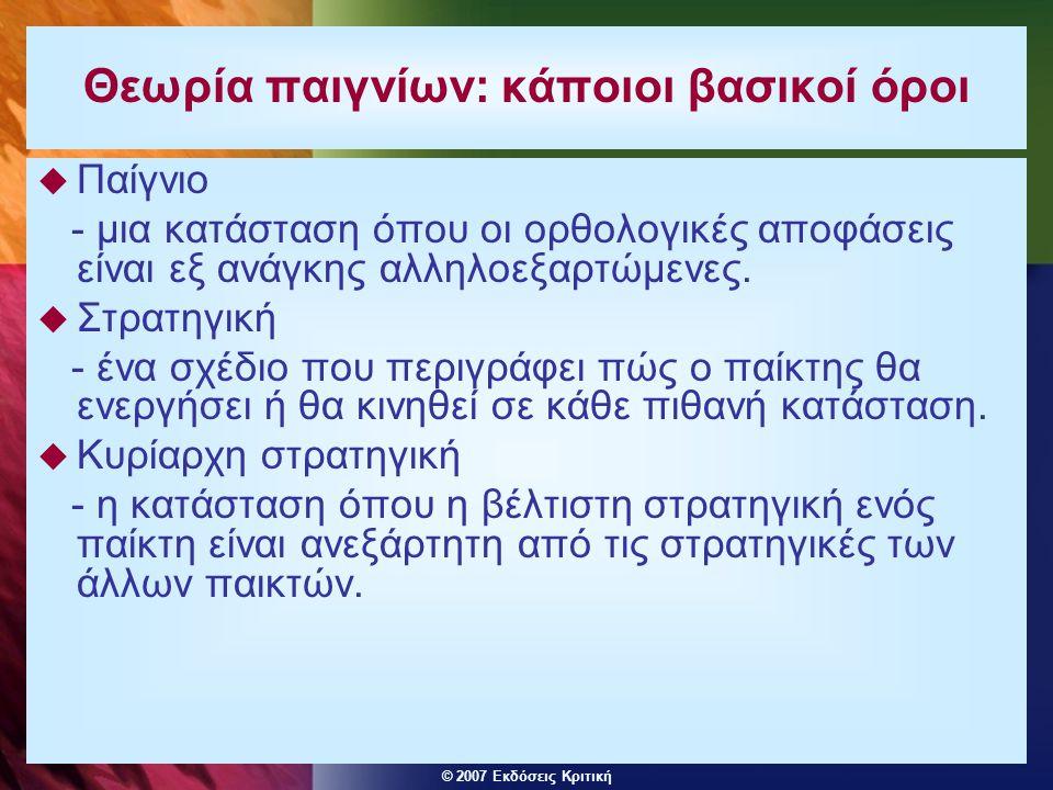 © 2007 Εκδόσεις Κριτική Θεωρία παιγνίων: κάποιοι βασικοί όροι  Παίγνιο - μια κατάσταση όπου οι ορθολογικές αποφάσεις είναι εξ ανάγκης αλληλοεξαρτώμεν