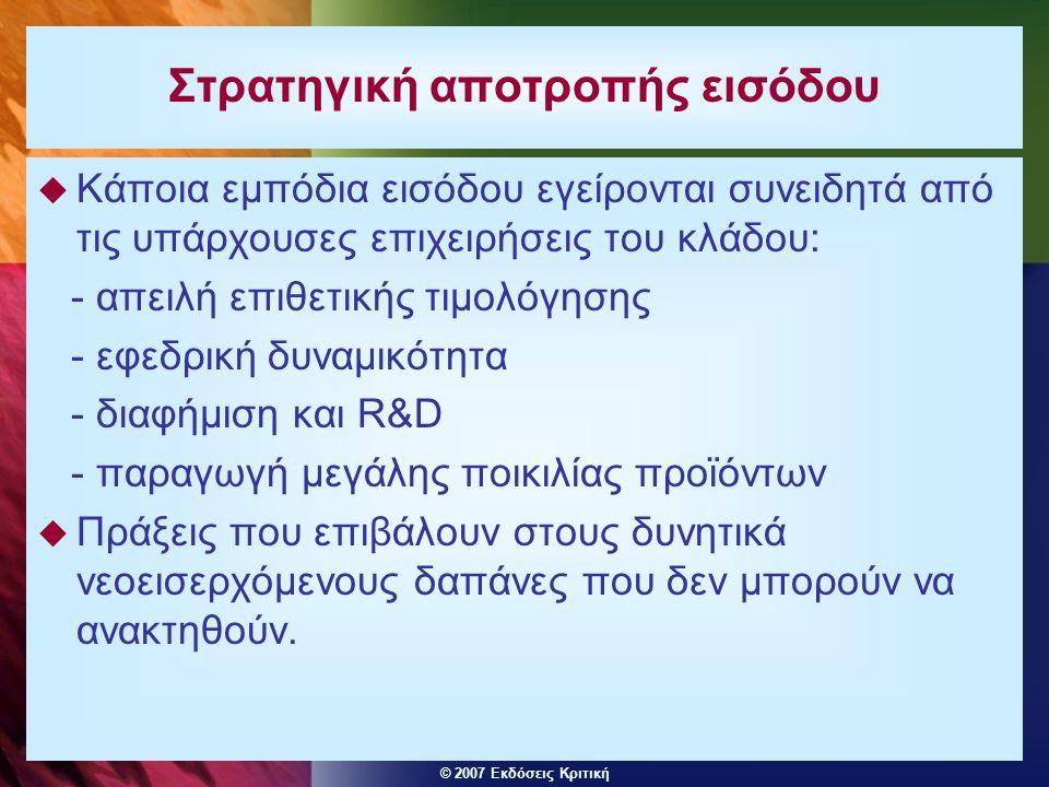 © 2007 Εκδόσεις Κριτική Στρατηγική αποτροπής εισόδου  Κάποια εμπόδια εισόδου εγείρονται συνειδητά από τις υπάρχουσες επιχειρήσεις του κλάδου: - απειλ