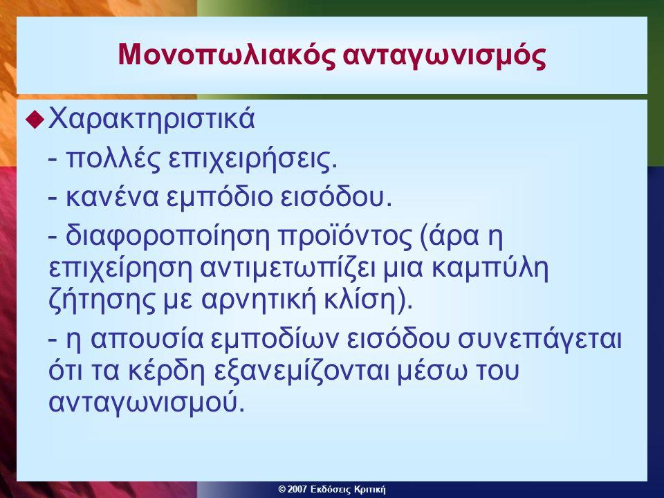 © 2007 Εκδόσεις Κριτική Μονοπωλιακός ανταγωνισμός  Χαρακτηριστικά - πολλές επιχειρήσεις. - κανένα εμπόδιο εισόδου. - διαφοροποίηση προϊόντος (άρα η ε