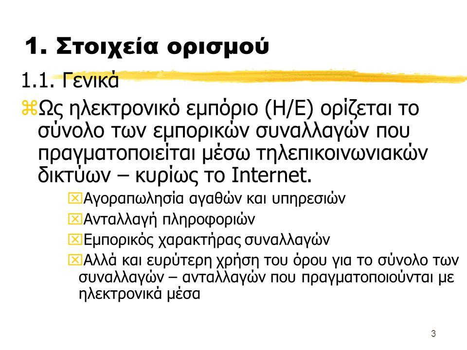3 1. Στοιχεία ορισμού 1.1. Γενικά zΩς ηλεκτρονικό εμπόριο (Η/Ε) ορίζεται το σύνολο των εμπορικών συναλλαγών που πραγματοποιείται μέσω τηλεπικοινωνιακώ