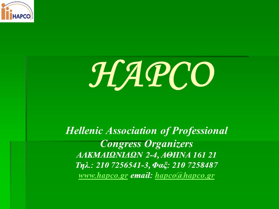 Hellenic Association of Professional Congress Organizers ΑΛΚΜΑΙΩΝΙΔΩΝ 2-4, ΑΘΗΝΑ 161 21 Τηλ.: 210 7256541-3, Φαξ: 210 7258487 www.hapco.grwww.hapco.gr email: hapco@hapco.grhapco@hapco.gr HAPCO