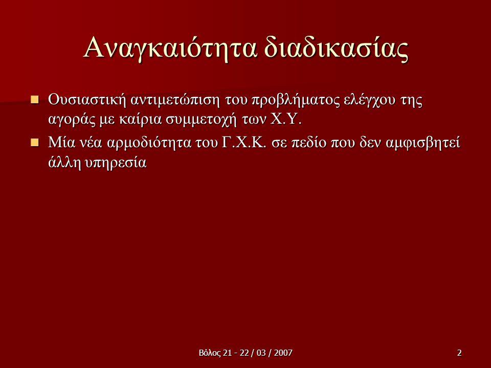 Βόλος 21 - 22 / 03 / 20072 Αναγκαιότητα διαδικασίας  Ουσιαστική αντιμετώπιση του προβλήματος ελέγχου της αγοράς με καίρια συμμετοχή των Χ.Υ.  Μία νέ
