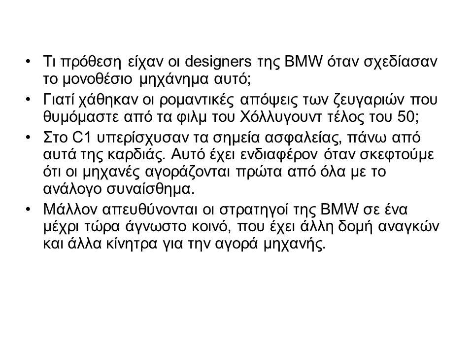 •Τι πρόθεση είχαν οι designers της BMW όταν σχεδίασαν το μονοθέσιο μηχάνημα αυτό; •Γιατί χάθηκαν οι ρομαντικές απόψεις των ζευγαριών που θυμόμαστε από τα φιλμ του Χόλλυγουντ τέλος του 50; •Στο C1 υπερίσχυσαν τα σημεία ασφαλείας, πάνω από αυτά της καρδιάς.