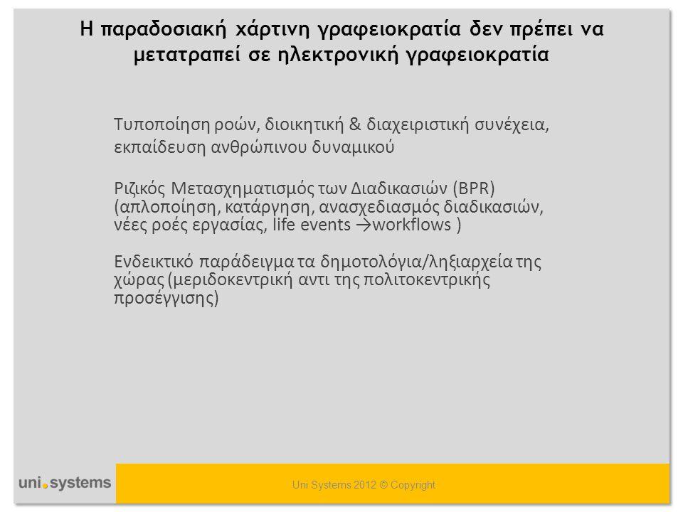 H παραδοσιακή χάρτινη γραφειοκρατία δεν πρέπει να μετατραπεί σε ηλεκτρονική γραφειοκρατία Uni Systems 2012 © Copyright Tυποποίηση ροών, διοικητική & δ