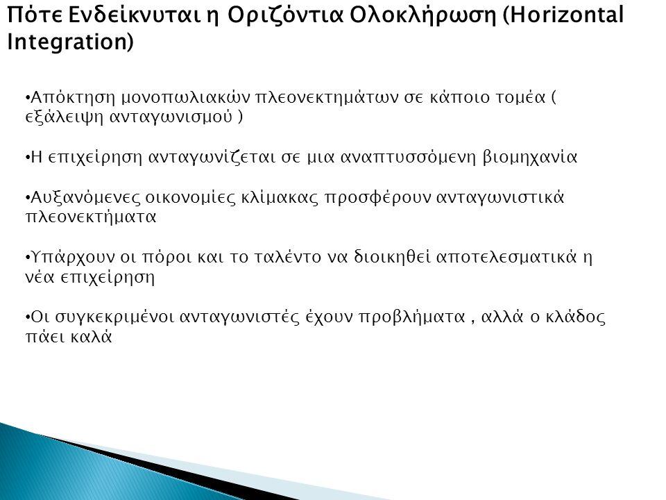 Πότε Ενδείκνυται η Οριζόντια Ολοκλήρωση (Horizontal Integration) • Aπόκτηση μονοπωλιακών πλεονεκτημάτων σε κάποιο τομέα ( εξάλειψη ανταγωνισμού ) • Η