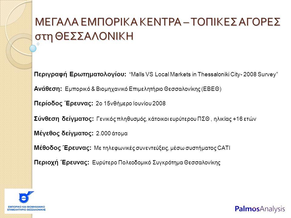Περιγραφή Ερωτηματολογίου: Malls VS Local Markets in Thessaloniki City- 2008 Survey Ανάθεση: Εμπορικό & Βιομηχανικό Επιμελητήριο Θεσσαλονίκης (ΕΒΕΘ) Περίοδος Έρευνας: 2ο 15νθήμερο Ιουνίου 2008 Σύνθεση δείγματος: Γενικός πληθυσμός, κάτοικοι ευρύτερου ΠΣΘ, ηλικίας +16 ετών Μέγεθος δείγματος: 2.000 άτομα Μέθοδος Έρευνας: Με τηλεφωνικές συνεντεύξεις, μέσω συστήματος CATI Περιοχή Έρευνας: Ευρύτερο Πολεοδομικό Συγκρότημα Θεσσαλονίκης