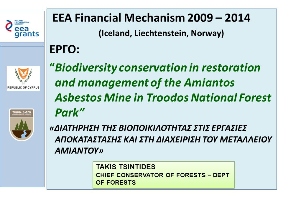 a EEA Financial Mechanism 2009 – 2014 (Iceland, Liechtenstein, Norway) ΕΡΓΟ: Biodiversity conservation in restoration and management of the Amiantos Asbestos Mine in Troodos National Forest Park «ΔΙΑΤΗΡΗΣΗ ΤΗΣ ΒΙΟΠΟΙΚΙΛΟΤΗΤΑΣ ΣΤΙΣ ΕΡΓΑΣΙΕΣ ΑΠΟΚΑΤΑΣΤΑΣΗΣ ΚΑΙ ΣΤΗ ΔΙΑΧΕΙΡΙΣΗ ΤΟΥ ΜΕΤΑΛΛΕΙΟΥ ΑΜΙΑΝΤΟΥ» TAKIS TSINTIDES CHIEF CONSERVATOR OF FORESTS – DEPT OF FORESTS TAKIS TSINTIDES CHIEF CONSERVATOR OF FORESTS – DEPT OF FORESTS