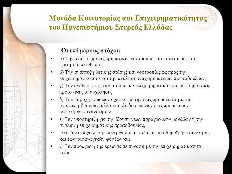 Μονάδα Καινοτομίας και Επιχειρηματικότητας του Πανεπιστήμιου Στερεάς Ελλάδας Οι επί μέρους στόχοι: •α) Την ανάπτυξη επιχειρηματικής νοοτροπίας και κουλτούρας στο φοιτητικό πληθυσμό, •β) Την ανάπτυξη θετικής στάσης και νοοτροπίας ως προς την επιχειρηματικότητα και την ανάληψη επιχειρηματικών πρωτοβουλιών, •γ) Την ανάδειξη της καινοτομίας και επιχειρηματικότητας ως σημαντικής προοπτικής απασχόλησης, •δ) Την παροχή γνώσεων σχετικά με την επιχειρηματικότητα και ανάπτυξη βασικών, αλλά και εξειδικευμένων επιχειρηματικών δεξιοτήτων / ικανοτήτων, •ε) Την υποστήριξη για την ίδρυση νέων παραγωγικών μονάδων ή την ανάληψη επιχειρηματικής πρωτοβουλίας, • στ) Την ενίσχυση της συνεργασίας μεταξύ της ακαδημαϊκής κοινότητας και των παραγωγικών φορέων και •ζ) Την προαγωγή της έρευνας σε συναφή με την επιχειρηματικότητα πεδία.