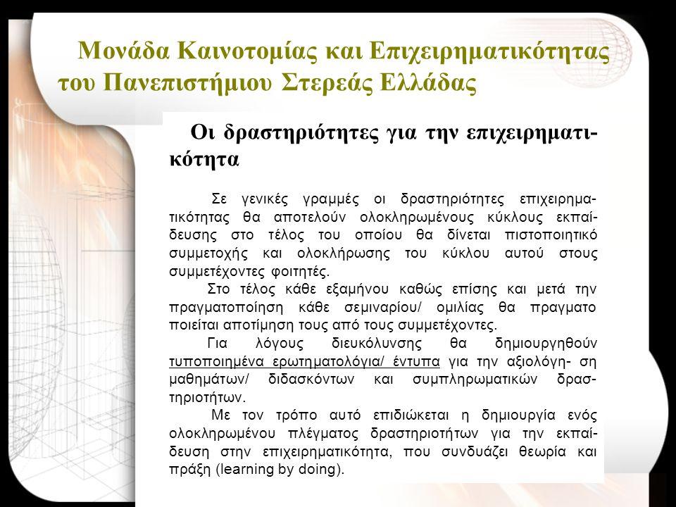 Μονάδα Καινοτομίας και Επιχειρηματικότητας του Πανεπιστήμιου Στερεάς Ελλάδας Οι δραστηριότητες για την επιχειρηματι- κότητα Σε γενικές γραμμές οι δραστηριότητες επιχειρημα- τικότητας θα αποτελούν ολοκληρωμένους κύκλους εκπαί- δευσης στο τέλος του οποίου θα δίνεται πιστοποιητικό συμμετοχής και ολοκλήρωσης του κύκλου αυτού στους συμμετέχοντες φοιτητές.